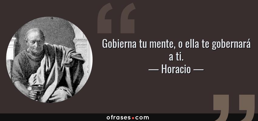 Frases de Horacio - Gobierna tu mente, o ella te gobernará a ti.
