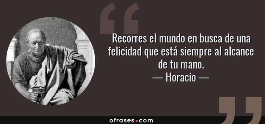 Frases de Horacio - Recorres el mundo en busca de una felicidad que está siempre al alcance de tu mano.