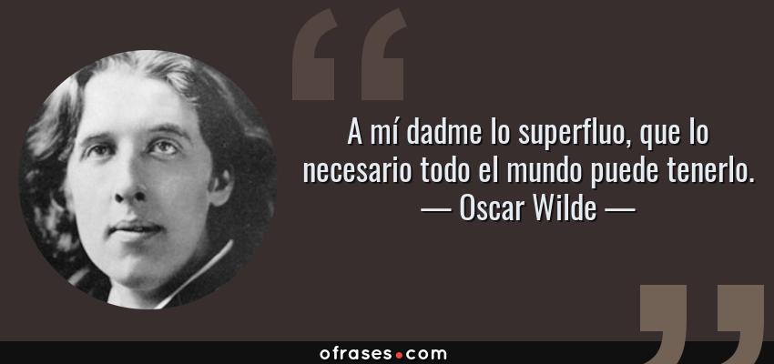 Frases de Oscar Wilde - A mí dadme lo superfluo, que lo necesario todo el mundo puede tenerlo.