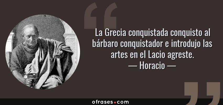 Frases de Horacio - La Grecia conquistada conquisto al bárbaro conquistador e introdujo las artes en el Lacio agreste.