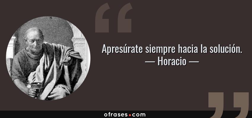 Frases de Horacio - Apresúrate siempre hacia la solución.