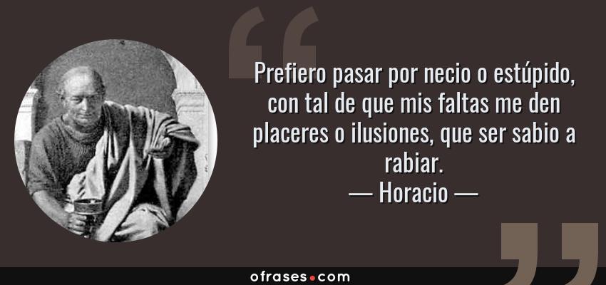 Frases de Horacio - Prefiero pasar por necio o estúpido, con tal de que mis faltas me den placeres o ilusiones, que ser sabio a rabiar.