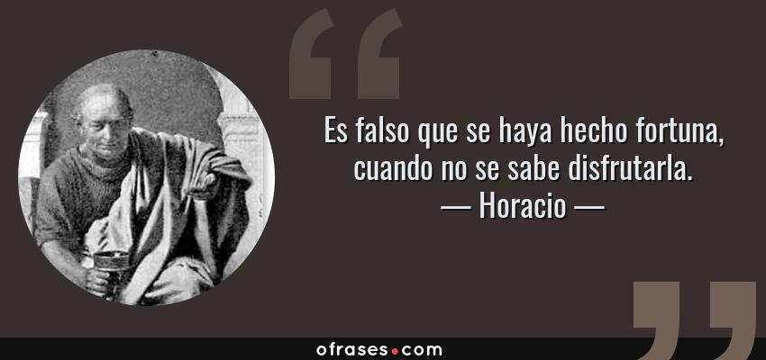 Frases de Horacio - Es falso que se haya hecho fortuna, cuando no se sabe disfrutarla.