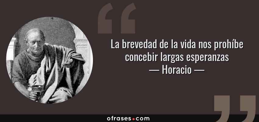 Frases de Horacio - La brevedad de la vida nos prohíbe concebir largas esperanzas