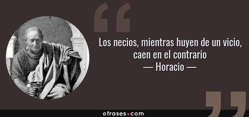 Frases de Horacio - Los necios, mientras huyen de un vicio, caen en el contrario