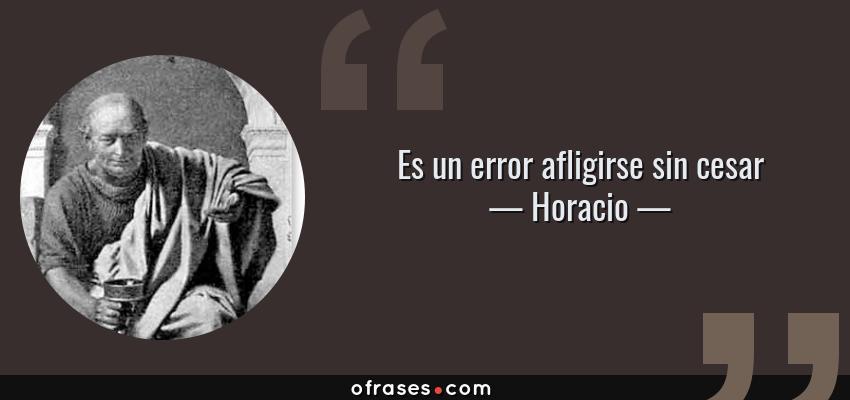 Frases de Horacio - Es un error afligirse sin cesar