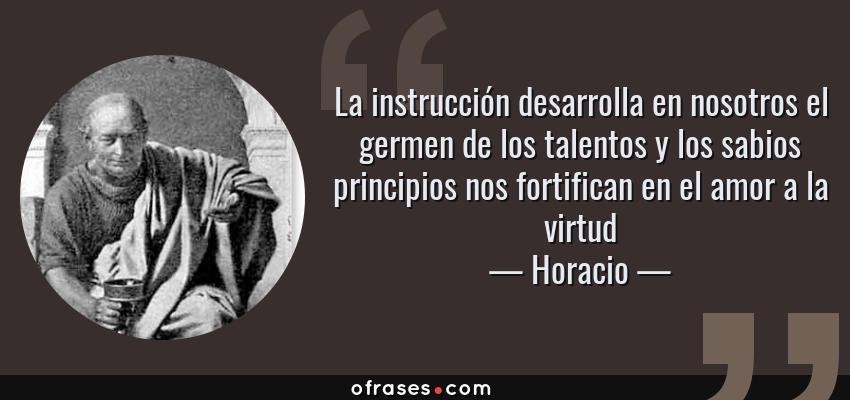 Frases de Horacio - La instrucción desarrolla en nosotros el germen de los talentos y los sabios principios nos fortifican en el amor a la virtud
