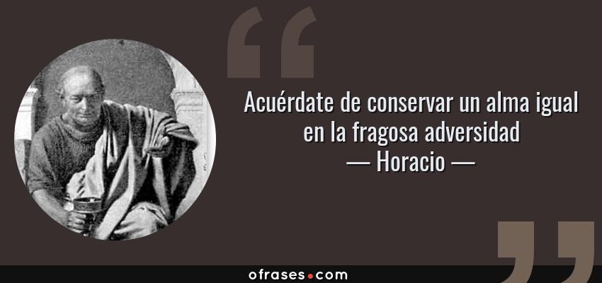 Frases de Horacio - Acuérdate de conservar un alma igual en la fragosa adversidad