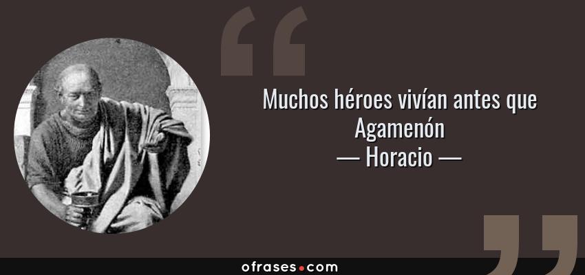Frases de Horacio - Muchos héroes vivían antes que Agamenón