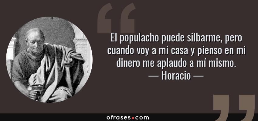 Frases de Horacio - El populacho puede silbarme, pero cuando voy a mi casa y pienso en mi dinero me aplaudo a mí mismo.