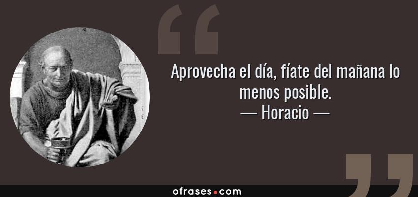 Frases de Horacio - Aprovecha el día, fíate del mañana lo menos posible.