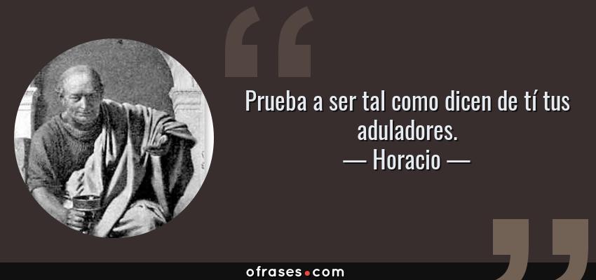 Frases de Horacio - Prueba a ser tal como dicen de tí tus aduladores.