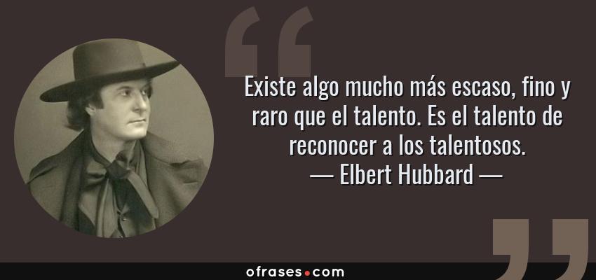 Frases de Elbert Hubbard - Existe algo mucho más escaso, fino y raro que el talento. Es el talento de reconocer a los talentosos.