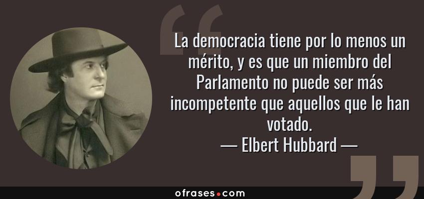 Frases de Elbert Hubbard - La democracia tiene por lo menos un mérito, y es que un miembro del Parlamento no puede ser más incompetente que aquellos que le han votado.