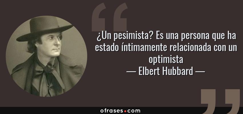 Frases de Elbert Hubbard - ¿Un pesimista? Es una persona que ha estado íntimamente relacionada con un optimista