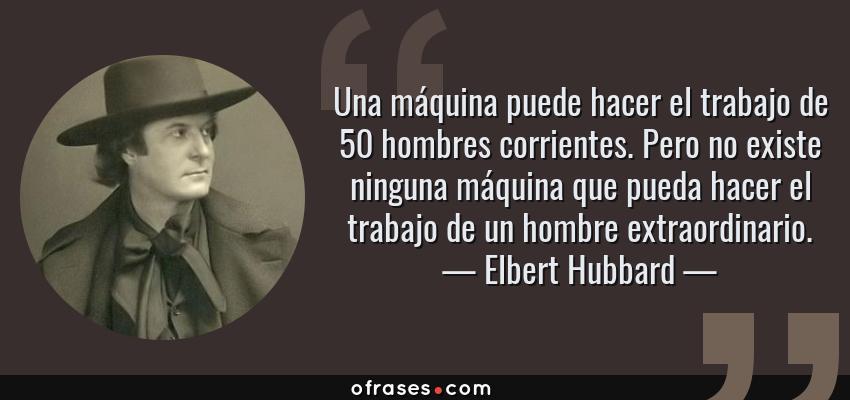 Frases de Elbert Hubbard - Una máquina puede hacer el trabajo de 50 hombres corrientes. Pero no existe ninguna máquina que pueda hacer el trabajo de un hombre extraordinario.