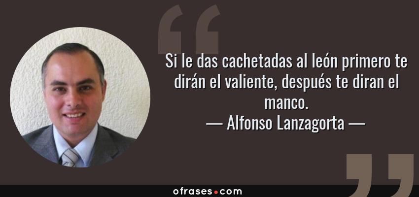 Frases de Alfonso Lanzagorta - Si le das cachetadas al león primero te dirán el valiente, después te diran el manco.