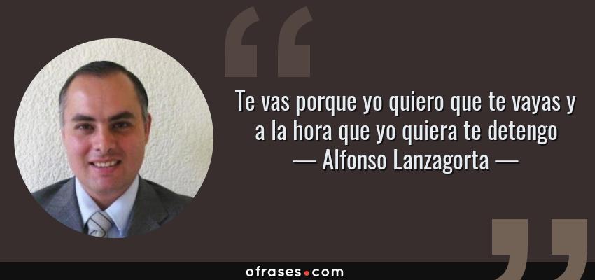 Frases de Alfonso Lanzagorta - Te vas porque yo quiero que te vayas y a la hora que yo quiera te detengo