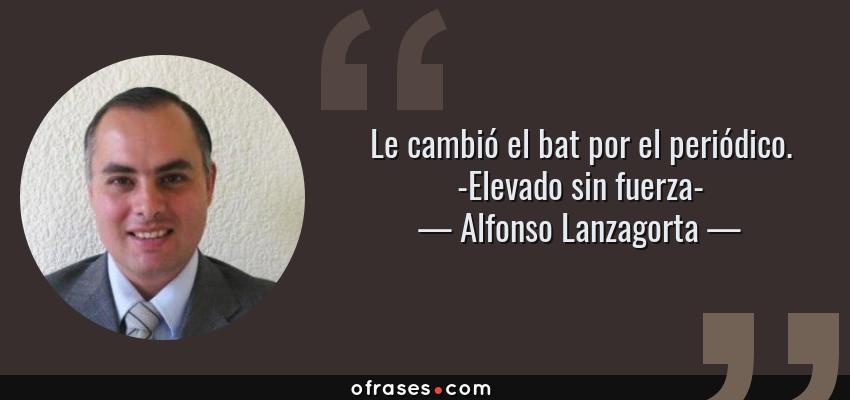 Frases de Alfonso Lanzagorta - Le cambió el bat por el periódico. -Elevado sin fuerza-