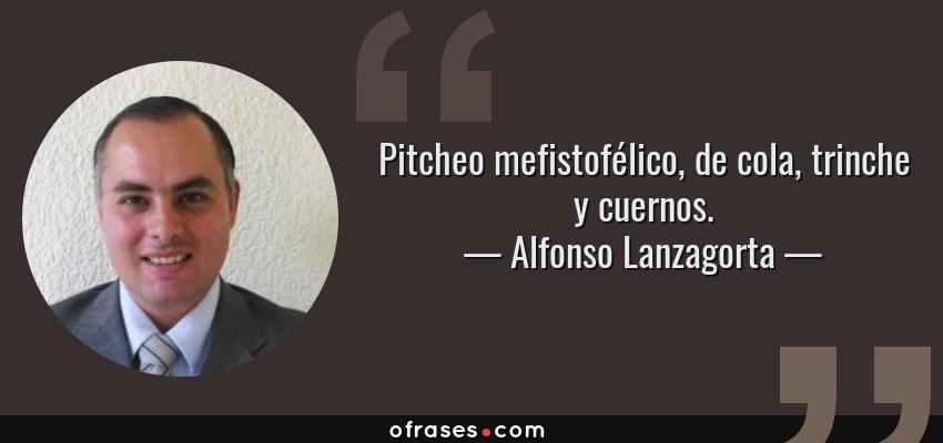Frases de Alfonso Lanzagorta - Pitcheo mefistofélico, de cola, trinche y cuernos.