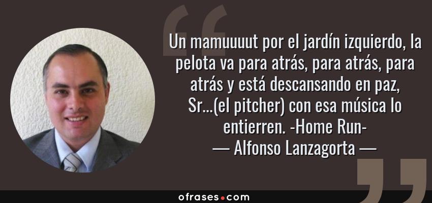 Frases de Alfonso Lanzagorta - Un mamuuuut por el jardín izquierdo, la pelota va para atrás, para atrás, para atrás y está descansando en paz, Sr...(el pitcher) con esa música lo entierren. -Home Run-