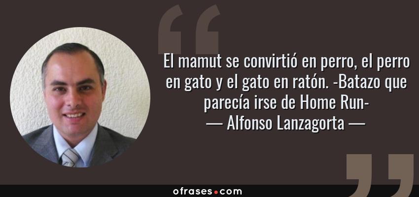 Frases de Alfonso Lanzagorta - El mamut se convirtió en perro, el perro en gato y el gato en ratón. -Batazo que parecía irse de Home Run-