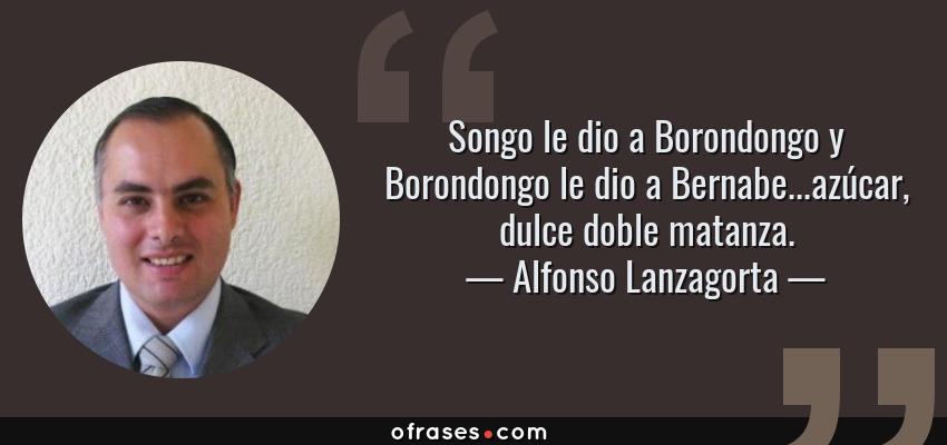 Frases de Alfonso Lanzagorta - Songo le dio a Borondongo y Borondongo le dio a Bernabe...azúcar, dulce doble matanza.