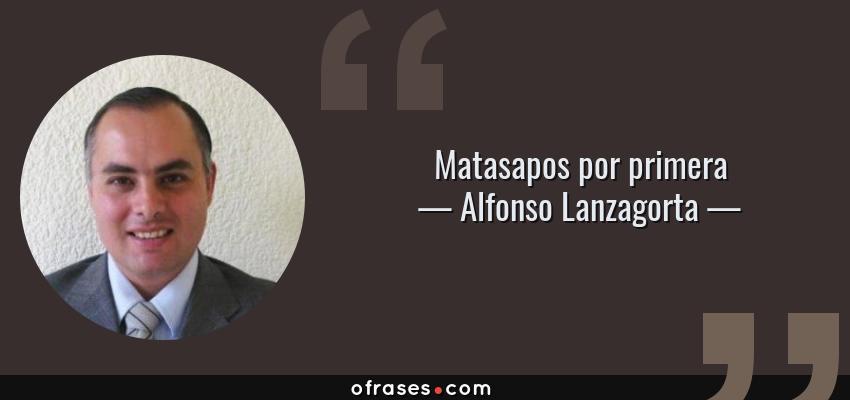 Frases de Alfonso Lanzagorta - Matasapos por primera