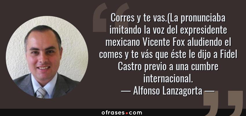 Frases de Alfonso Lanzagorta - Corres y te vas.(La pronunciaba imitando la voz del expresidente mexicano Vicente Fox aludiendo el comes y te vás que éste le dijo a Fidel Castro previo a una cumbre internacional.