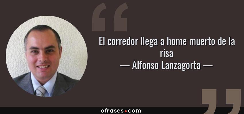 Frases de Alfonso Lanzagorta - El corredor llega a home muerto de la risa