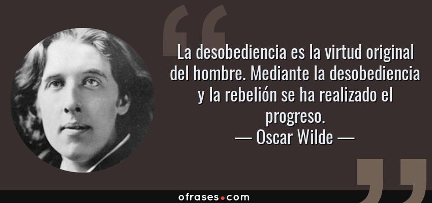 Frases de Oscar Wilde - La desobediencia es la virtud original del hombre. Mediante la desobediencia y la rebelión se ha realizado el progreso.
