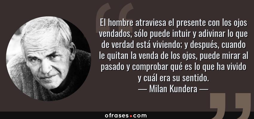 Frases de Milan Kundera - El hombre atraviesa el presente con los ojos vendados, sólo puede intuir y adivinar lo que de verdad está viviendo; y después, cuando le quitan la venda de los ojos, puede mirar al pasado y comprobar qué es lo que ha vivido y cuál era su sentido.