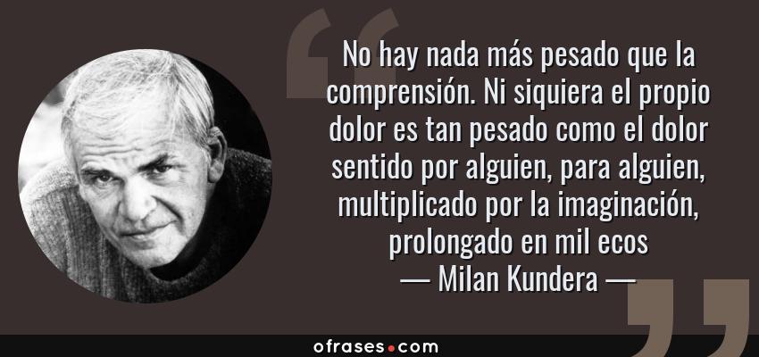 Frases de Milan Kundera - No hay nada más pesado que la comprensión. Ni siquiera el propio dolor es tan pesado como el dolor sentido por alguien, para alguien, multiplicado por la imaginación, prolongado en mil ecos