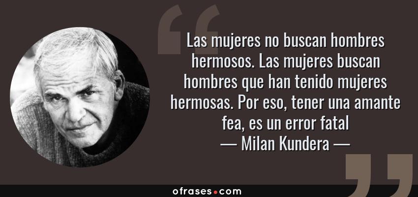 Frases de Milan Kundera - Las mujeres no buscan hombres hermosos. Las mujeres buscan hombres que han tenido mujeres hermosas. Por eso, tener una amante fea, es un error fatal