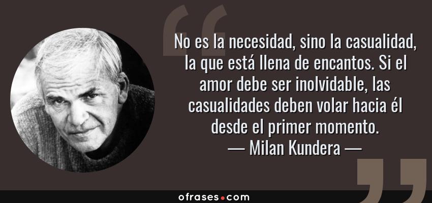 Frases de Milan Kundera - No es la necesidad, sino la casualidad, la que está llena de encantos. Si el amor debe ser inolvidable, las casualidades deben volar hacia él desde el primer momento.