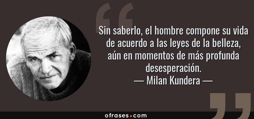Frases de Milan Kundera - Sin saberlo, el hombre compone su vida de acuerdo a las leyes de la belleza, aún en momentos de más profunda desesperación.