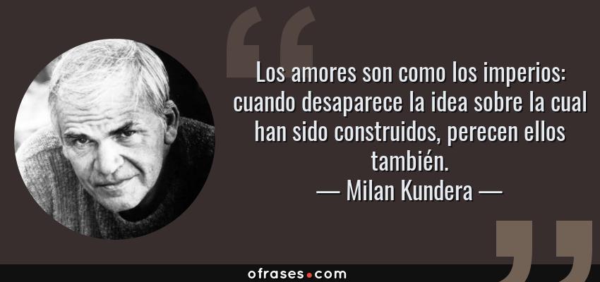 Frases de Milan Kundera - Los amores son como los imperios: cuando desaparece la idea sobre la cual han sido construidos, perecen ellos también.