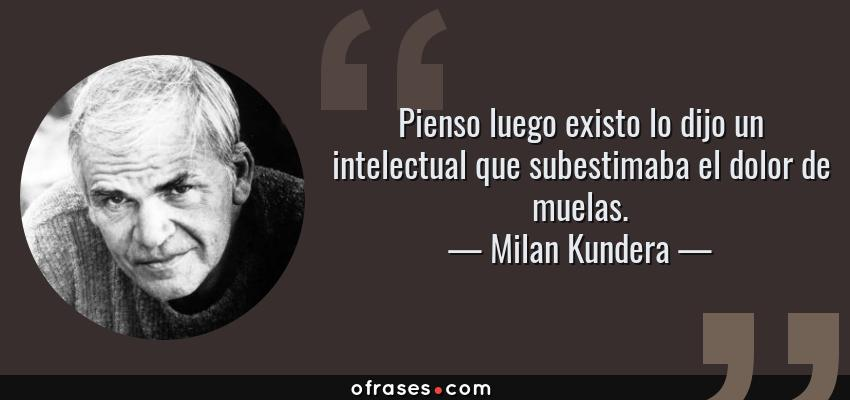Frases de Milan Kundera - Pienso luego existo lo dijo un intelectual que subestimaba el dolor de muelas.