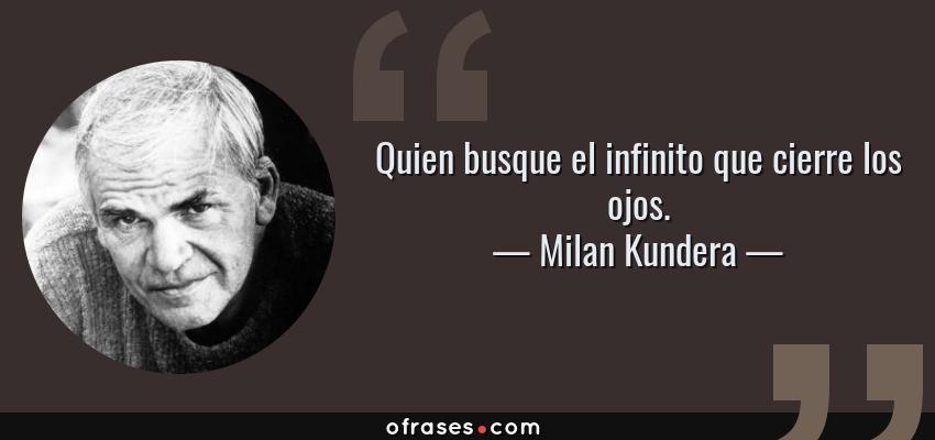 Frases de Milan Kundera - Quien busque el infinito que cierre los ojos.