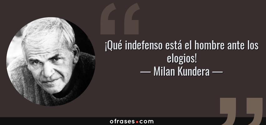 Frases de Milan Kundera - ¡Qué indefenso está el hombre ante los elogios!