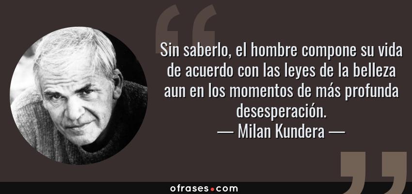 Frases de Milan Kundera - Sin saberlo, el hombre compone su vida de acuerdo con las leyes de la belleza aun en los momentos de más profunda desesperación.