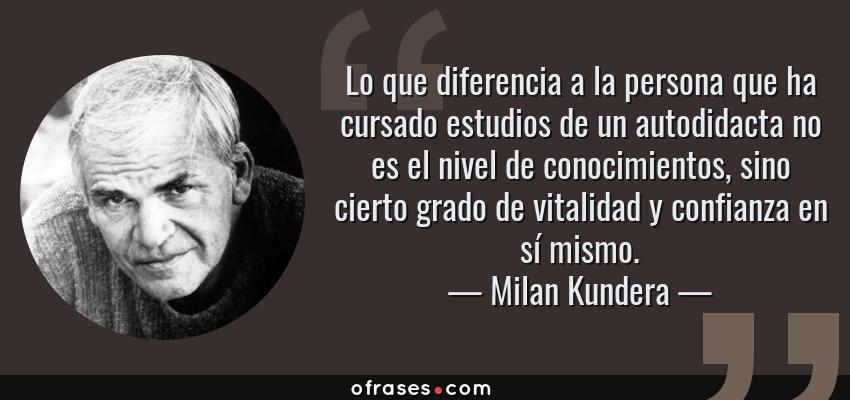 Frases de Milan Kundera - Lo que diferencia a la persona que ha cursado estudios de un autodidacta no es el nivel de conocimientos, sino cierto grado de vitalidad y confianza en sí mismo.