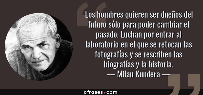 Frases de Milan Kundera - Los hombres quieren ser dueños del futuro sólo para poder cambiar el pasado. Luchan por entrar al laboratorio en el que se retocan las fotografías y se rescriben las biografías y la historia.