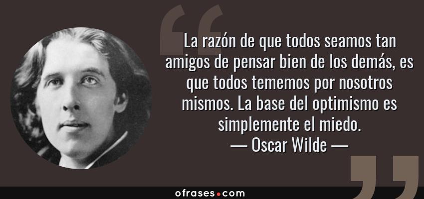 Frases de Oscar Wilde - La razón de que todos seamos tan amigos de pensar bien de los demás, es que todos tememos por nosotros mismos. La base del optimismo es simplemente el miedo.