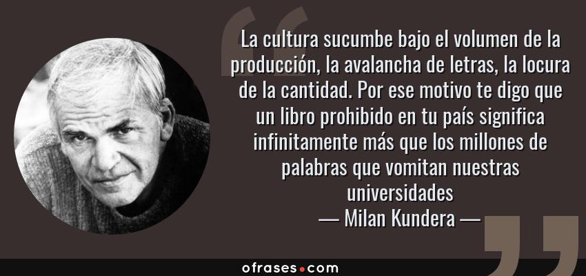 Frases de Milan Kundera - La cultura sucumbe bajo el volumen de la producción, la avalancha de letras, la locura de la cantidad. Por ese motivo te digo que un libro prohibido en tu país significa infinitamente más que los millones de palabras que vomitan nuestras universidades