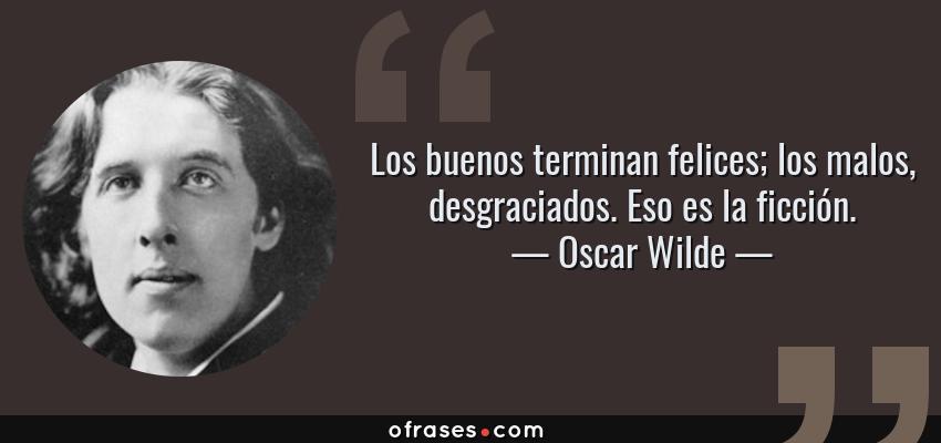 Frases de Oscar Wilde - Los buenos terminan felices; los malos, desgraciados. Eso es la ficción.