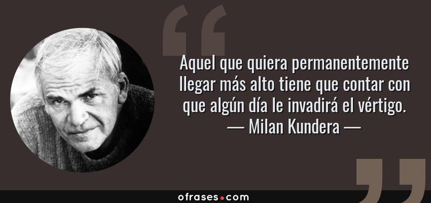 Frases de Milan Kundera - Aquel que quiera permanentemente llegar más alto tiene que contar con que algún día le invadirá el vértigo.