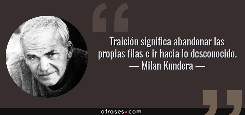 Frases de Milan Kundera - Traición significa abandonar las propias filas e ir hacia lo desconocido.