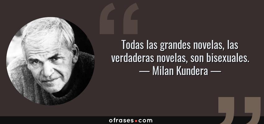 Frases de Milan Kundera - Todas las grandes novelas, las verdaderas novelas, son bisexuales.