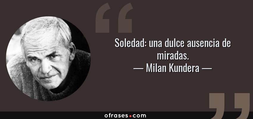 Frases de Milan Kundera - Soledad: una dulce ausencia de miradas.